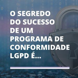 Read more about the article O segredo do sucesso de um Programa de Conformidade LGPD é…